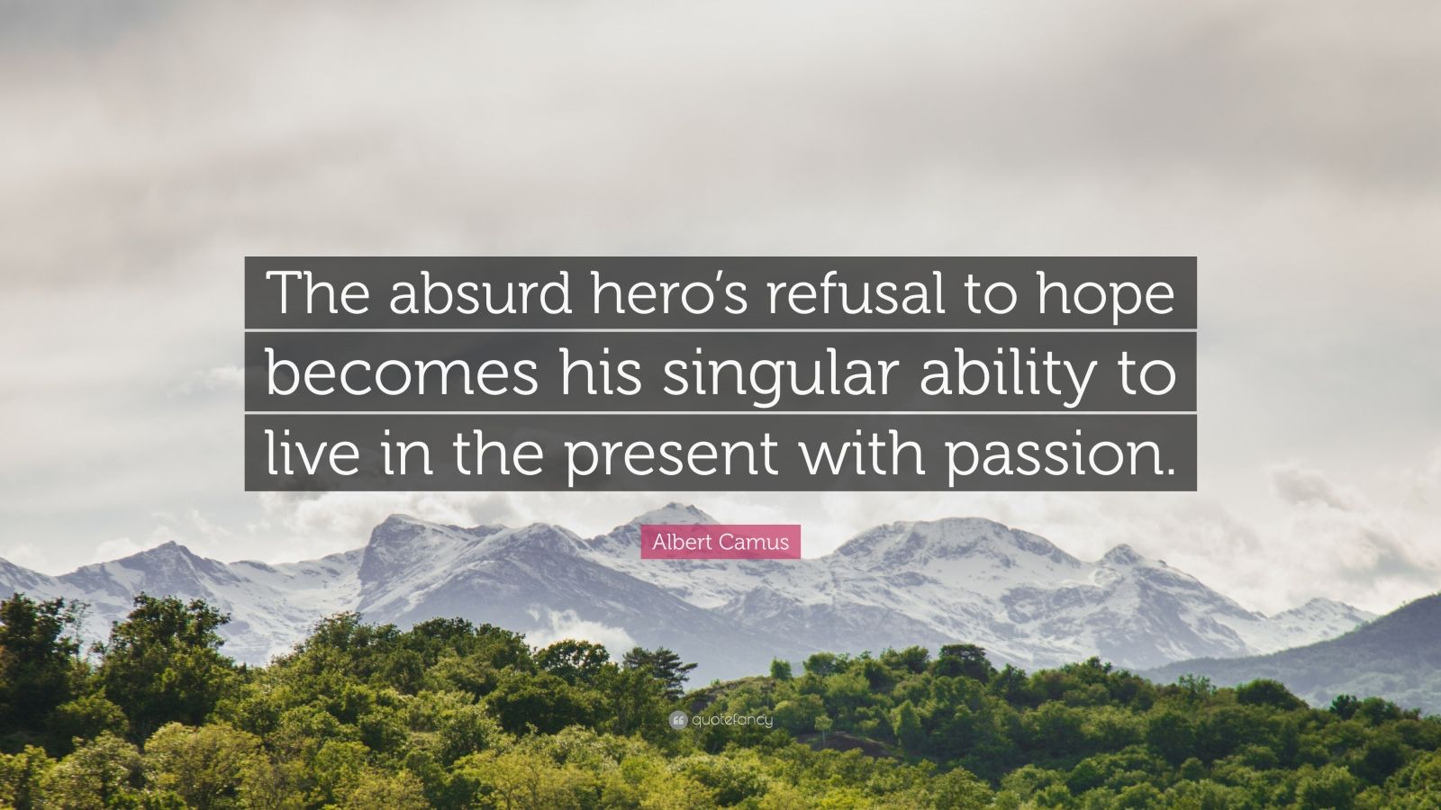 """Albert Camus Quote: """"The absurd hero's refusal to hope becomes his singular ability to live in the present with passion."""""""
