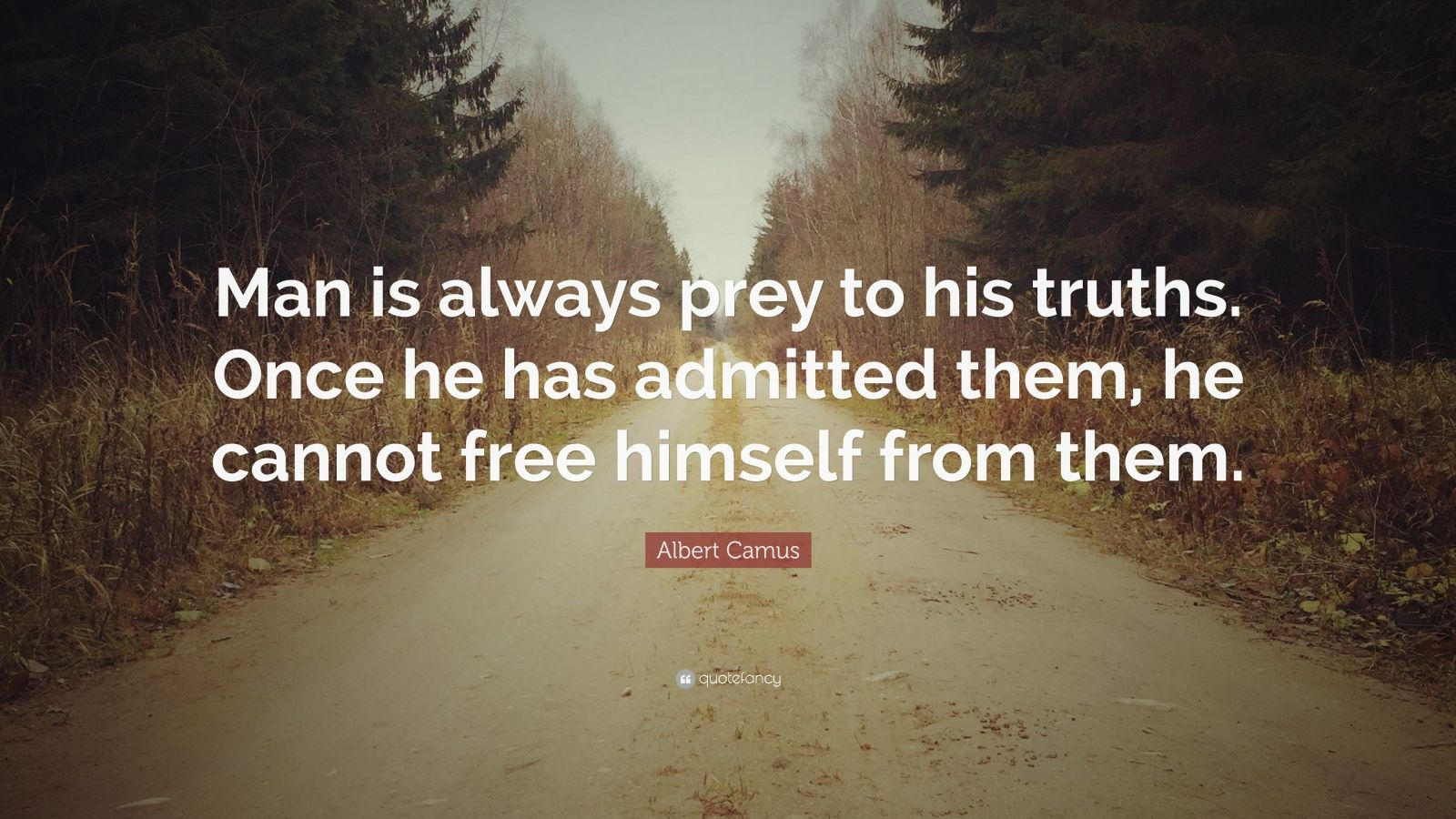"""Albert Camus Quote: """"Man is always prey to his truths. Once he has admitted them, he cannot free himself from them."""""""