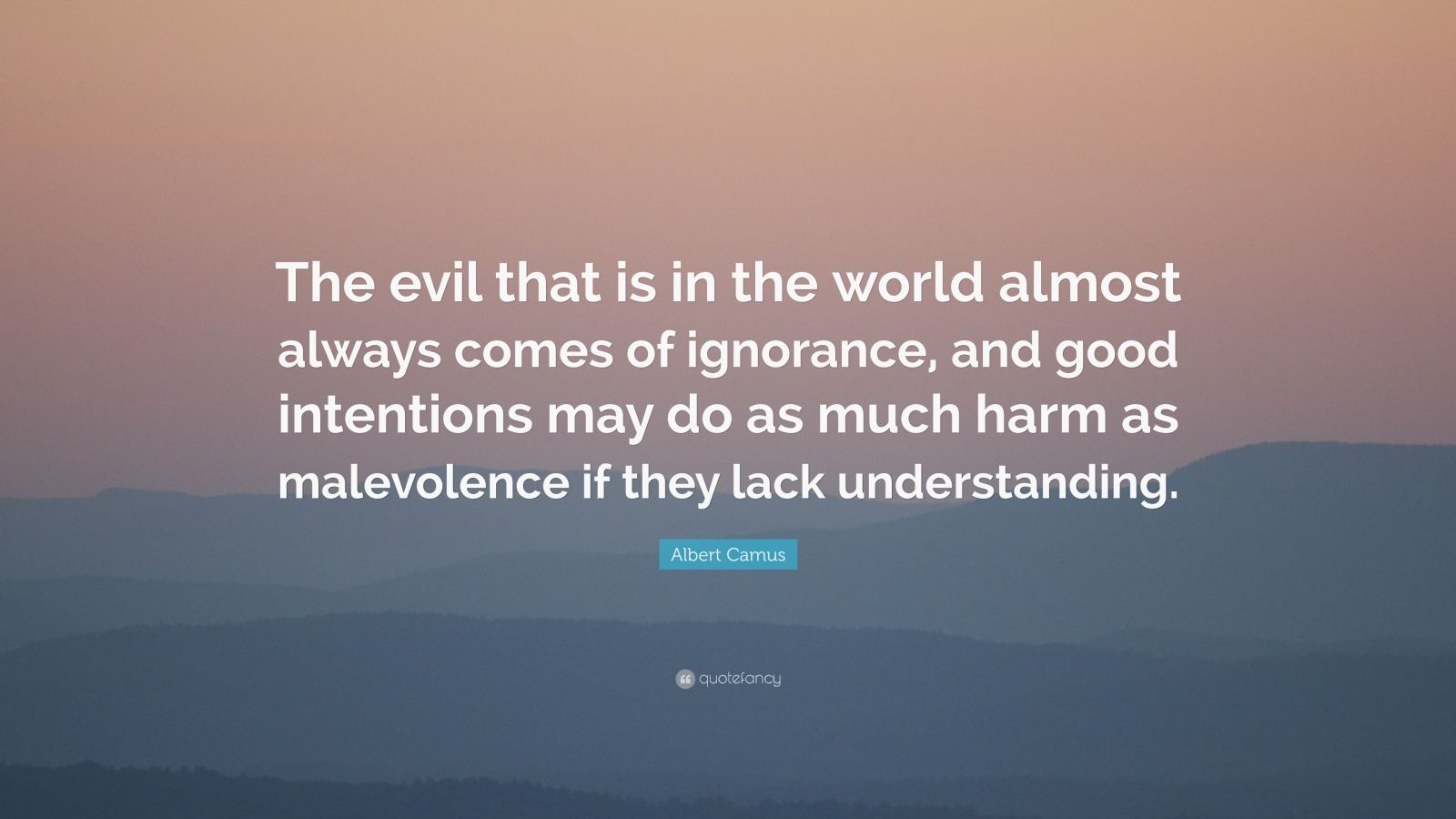 "Albert Camus Quote: ""The evil that is in the world almost always comes of ignorance, and good intentions may do as much harm as malevolence if they lack understanding."""