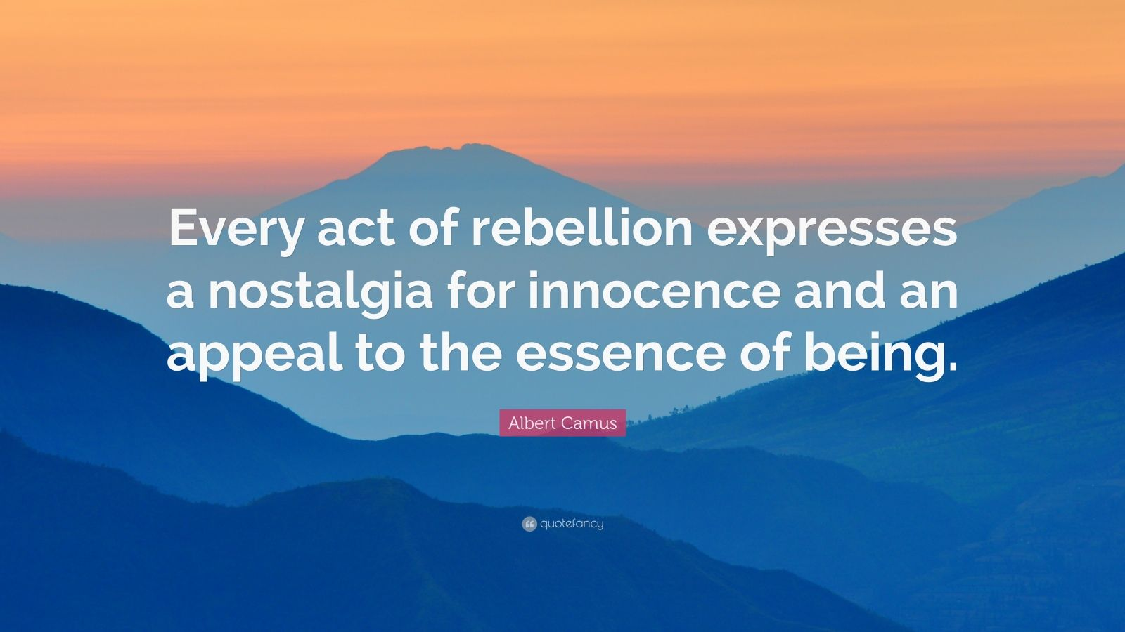 "Albert Camus Quote: ""Every act of rebellion expresses a nostalgia for innocence and an appeal to the essence of being."""