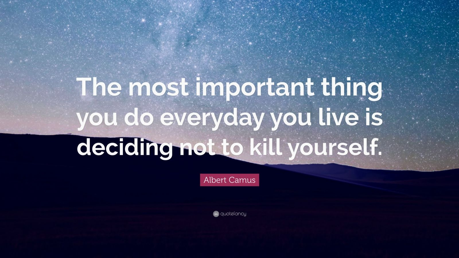 """Albert Camus Quote: """"The most important thing you do everyday you live is deciding not to kill yourself."""""""