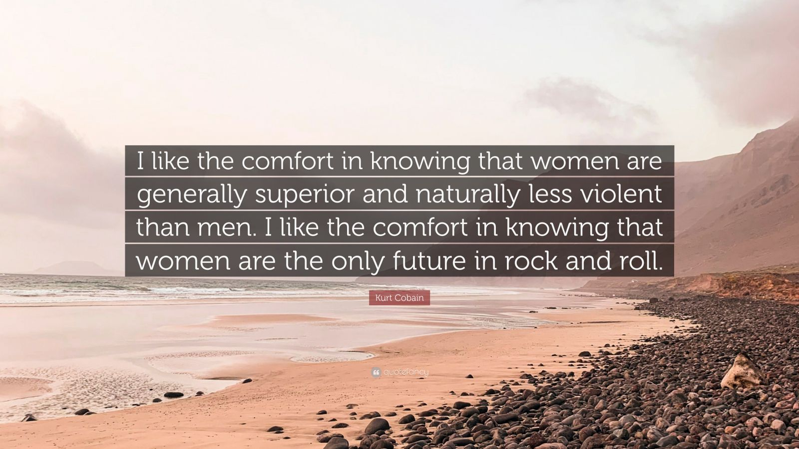 """Kurt Cobain Quote: """"I like the comfort in knowing that women are generally superior and naturally less violent than men. I like the comfort in knowing that women are the only future in rock and roll."""""""