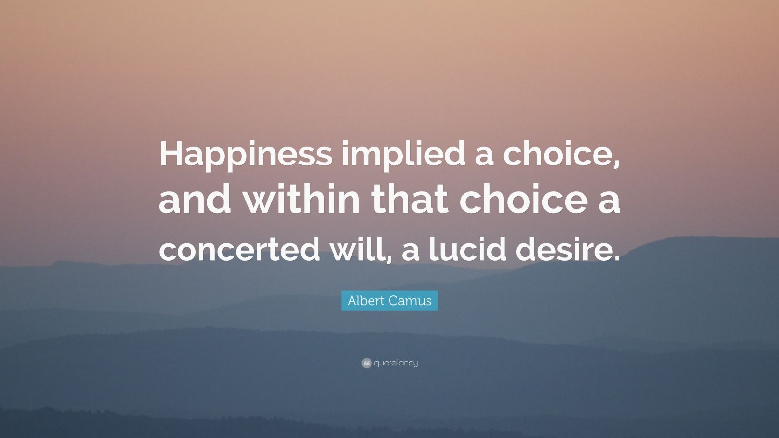 """Albert Camus Quote: """"Happiness implied a choice, and within that choice a concerted will, a lucid desire."""""""