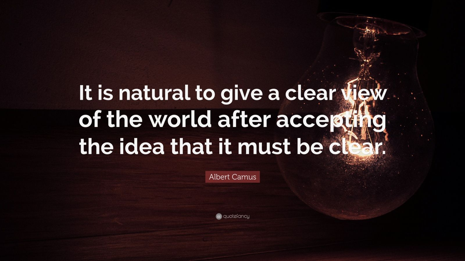 "Albert Camus Quote: ""It is natural to give a clear view of the world after accepting the idea that it must be clear."""