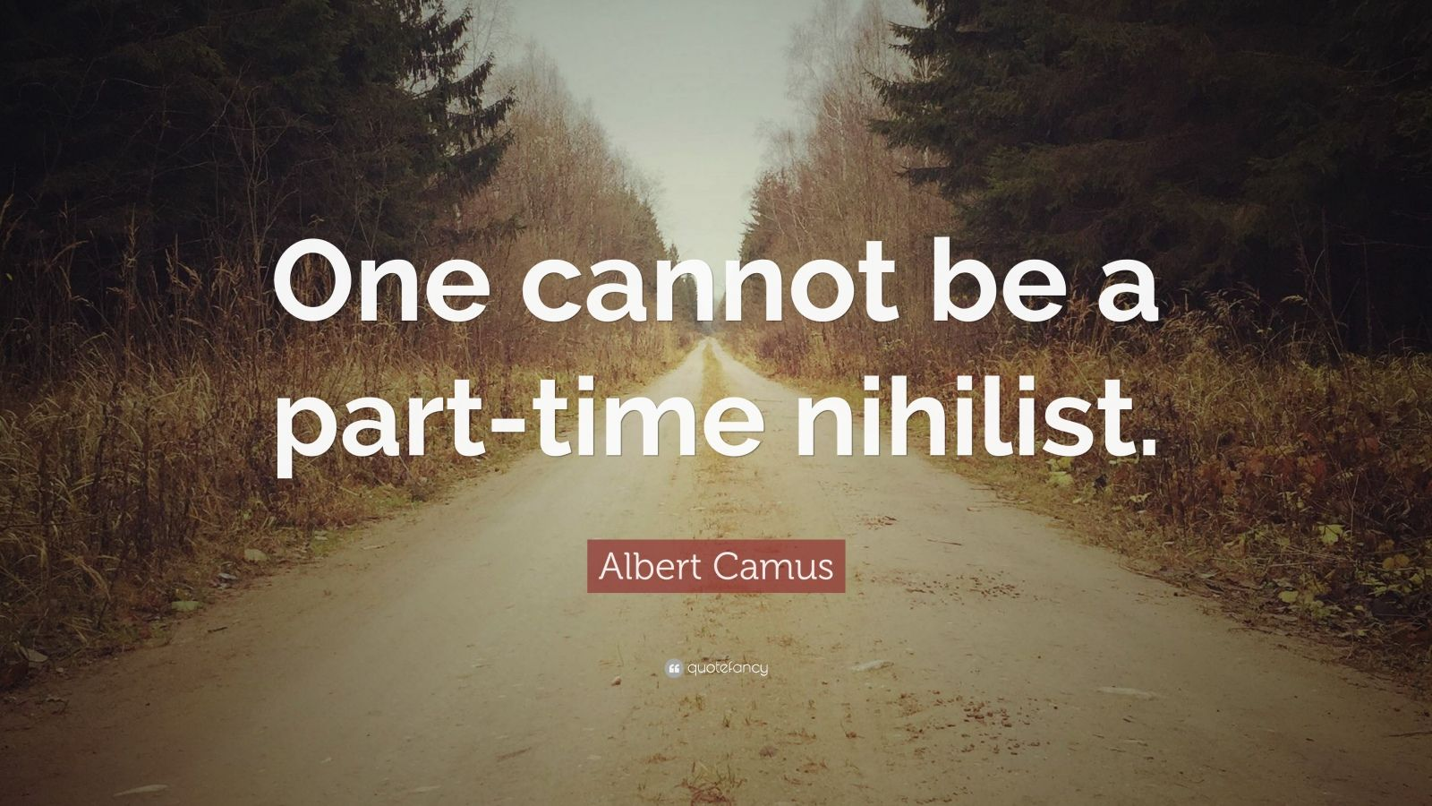 """Albert Camus Quote: """"One cannot be a part-time nihilist."""""""
