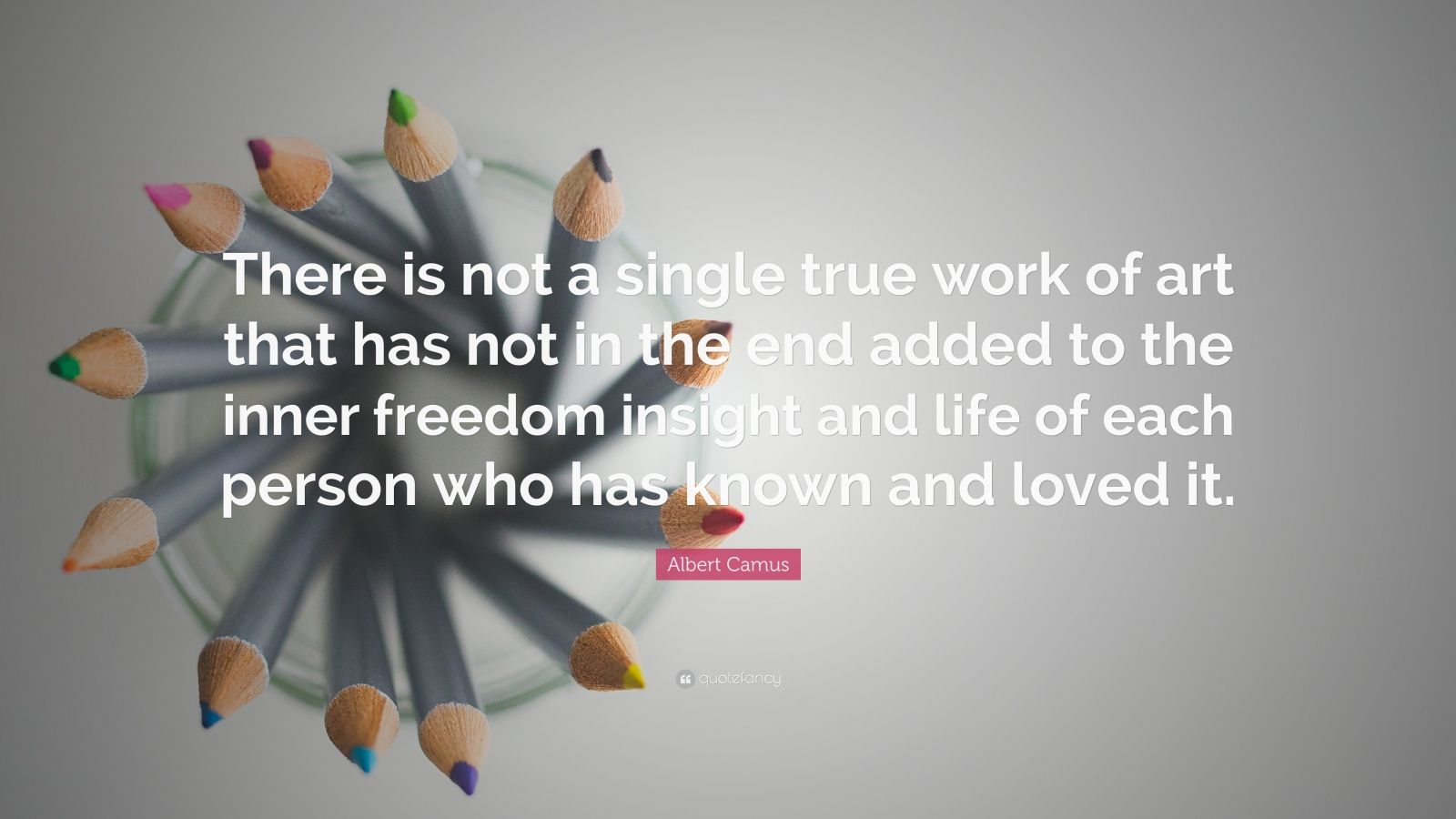 """Albert Camus Quote: """"There is not a single true work of art that has not in the end added to the inner freedom insight and life of each person who has known and loved it."""""""
