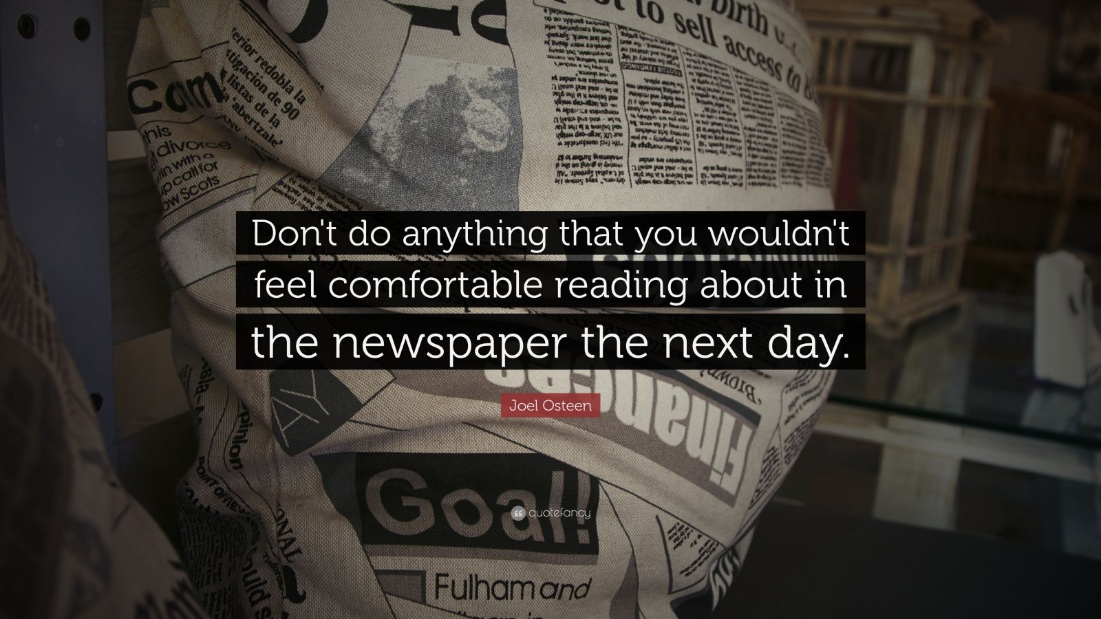 "Joel Osteen Quote: ""Don't do anything that you wouldn't feel comfortable reading about in the newspaper the next day."""