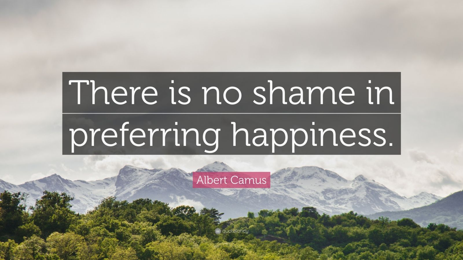 """Albert Camus Quote: """"There is no shame in preferring happiness."""""""