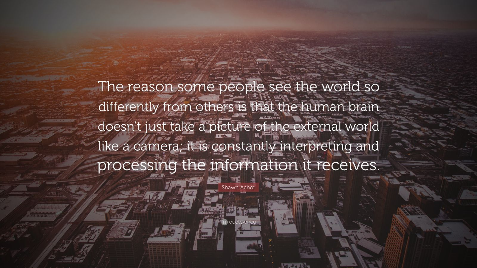 """Shawn Achor Quote: """"The reason some people see the world so differently from others is that the human brain doesn't just take a picture of the external world like a camera; it is constantly interpreting and processing the information it receives."""""""