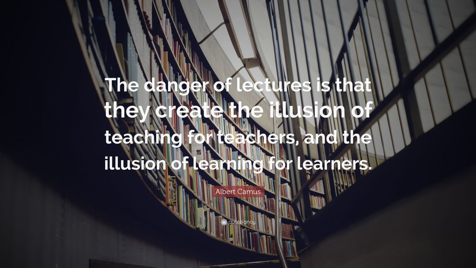 """Albert Camus Quote: """"The danger of lectures is that they create the illusion of teaching for teachers, and the illusion of learning for learners."""""""