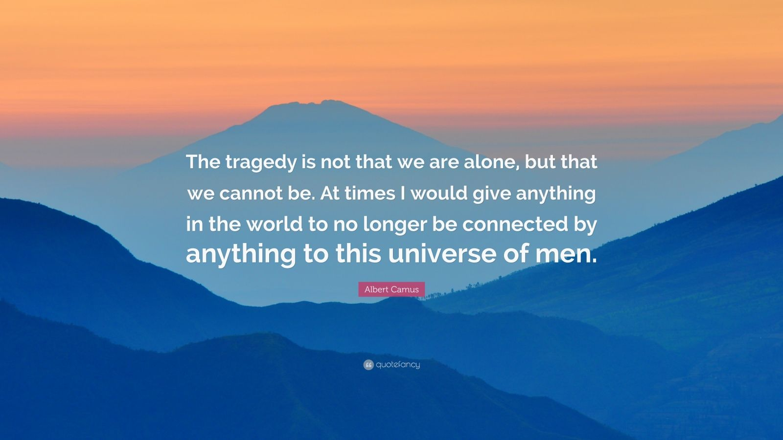 "Albert Camus Quote: ""The tragedy is not that we are alone, but that we cannot be. At times I would give anything in the world to no longer be connected by anything to this universe of men."""
