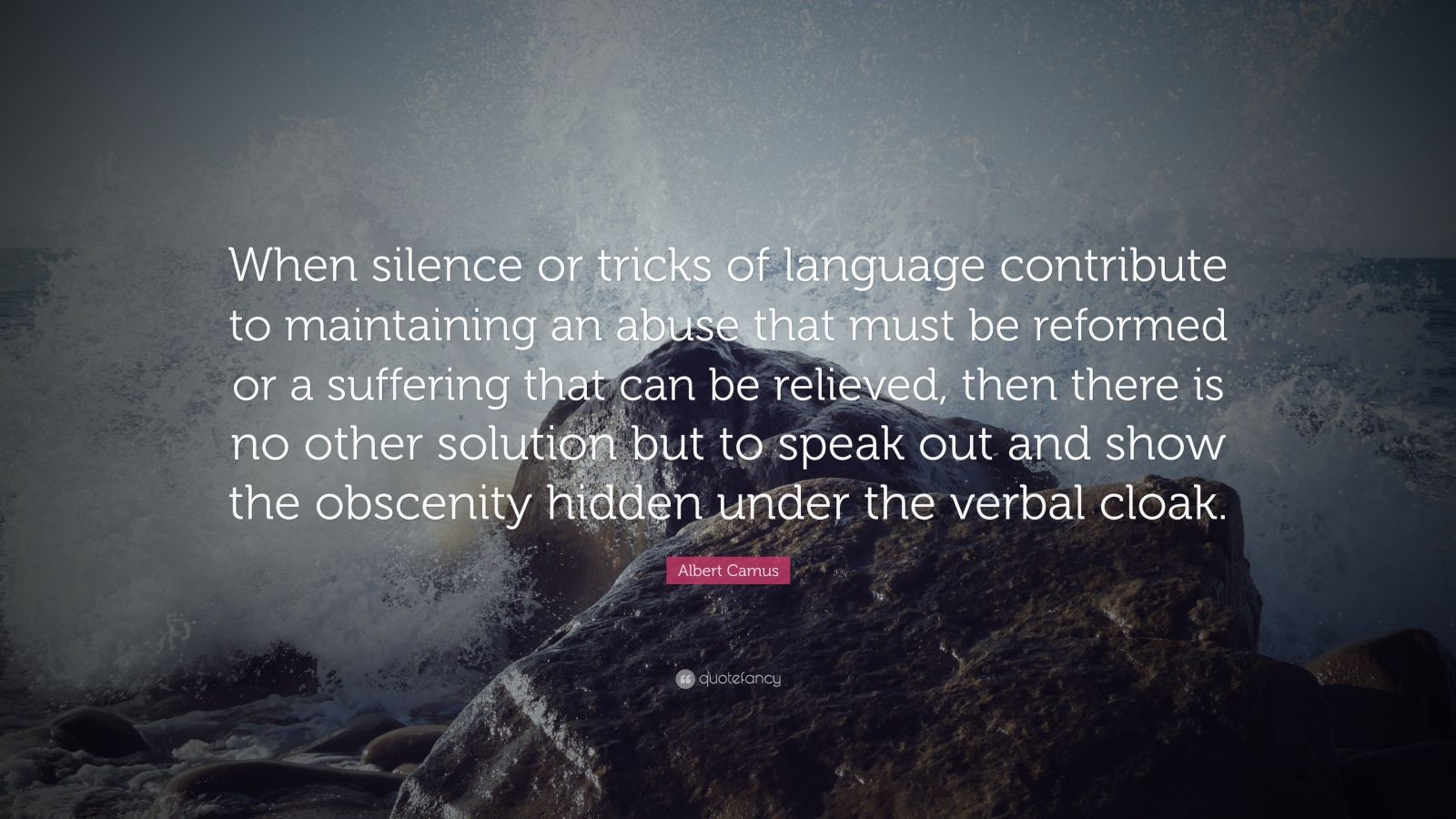 "Albert Camus Quote: ""When silence or tricks of language contribute to maintaining an abuse that must be reformed or a suffering that can be relieved, then there is no other solution but to speak out and show the obscenity hidden under the verbal cloak."""