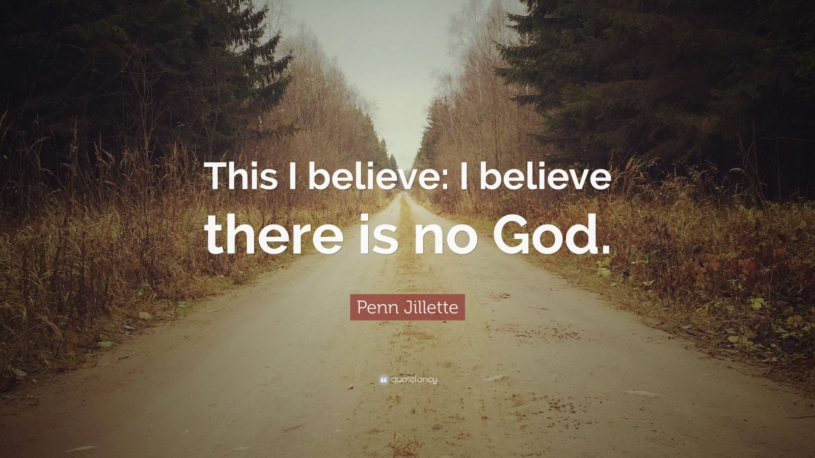 """Penn Jillette Quote: """"This I believe: I believe there is no God."""""""