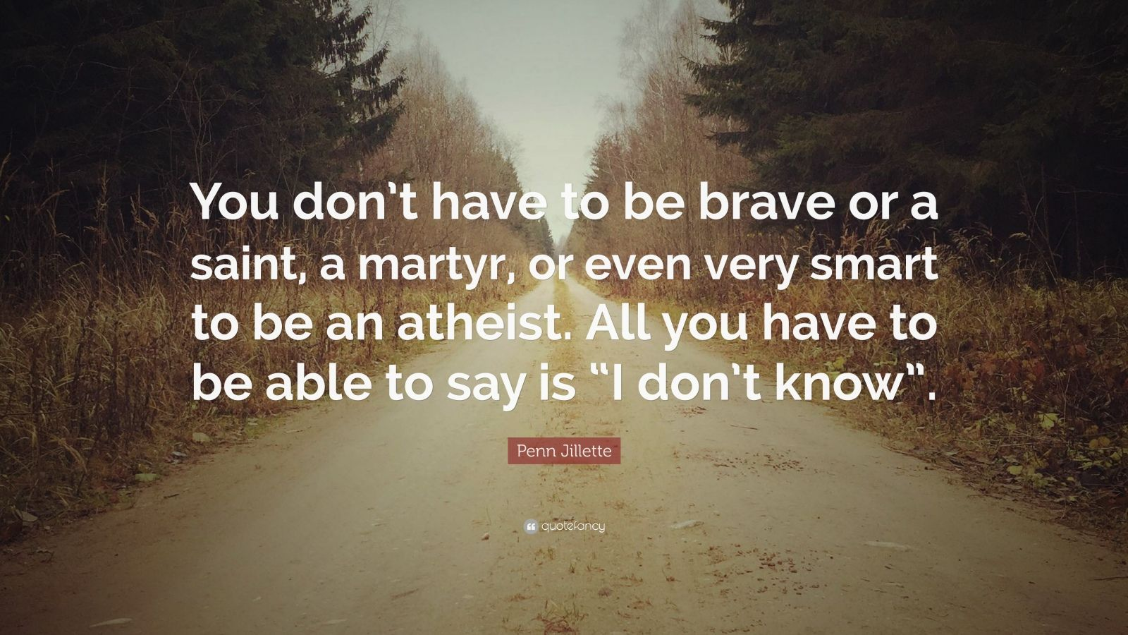 """Penn Jillette Quote: """"You don't have to be brave or a saint, a martyr, or even very smart to be an atheist. All you have to be able to say is """"I don't know""""."""""""