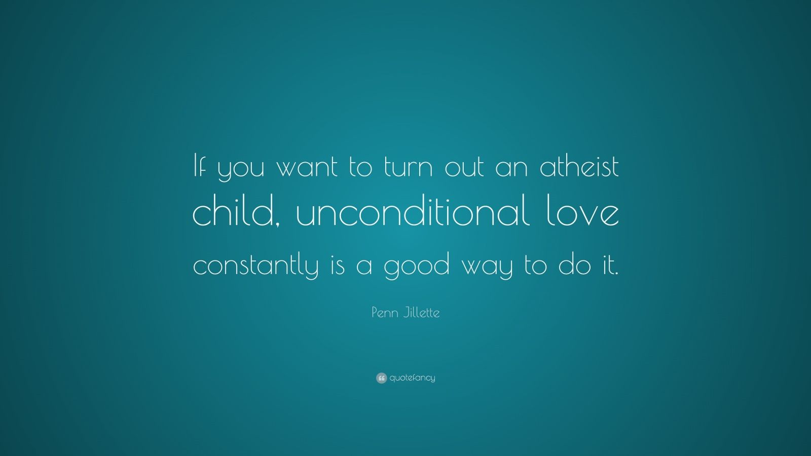 "Penn Jillette Quote: ""If you want to turn out an atheist child, unconditional love constantly is a good way to do it."""