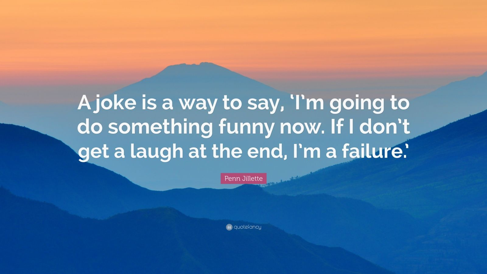 """Penn Jillette Quote: """"A joke is a way to say, 'I'm going to do something funny now. If I don't get a laugh at the end, I'm a failure.'"""""""