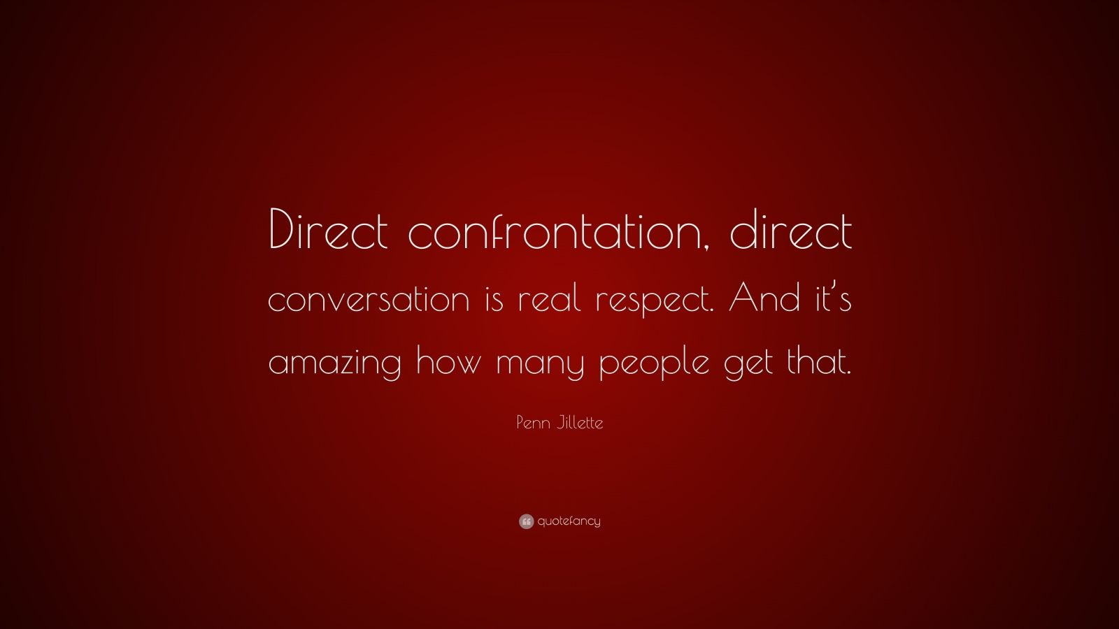 "Penn Jillette Quote: ""Direct confrontation, direct conversation is real respect. And it's amazing how many people get that."""