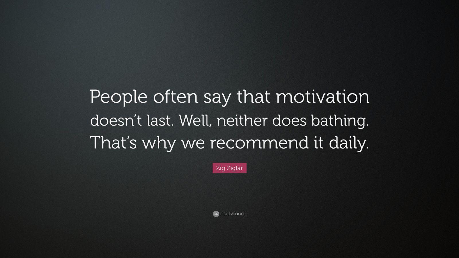 Zig Ziglar Motivation Doesn't Last Quote