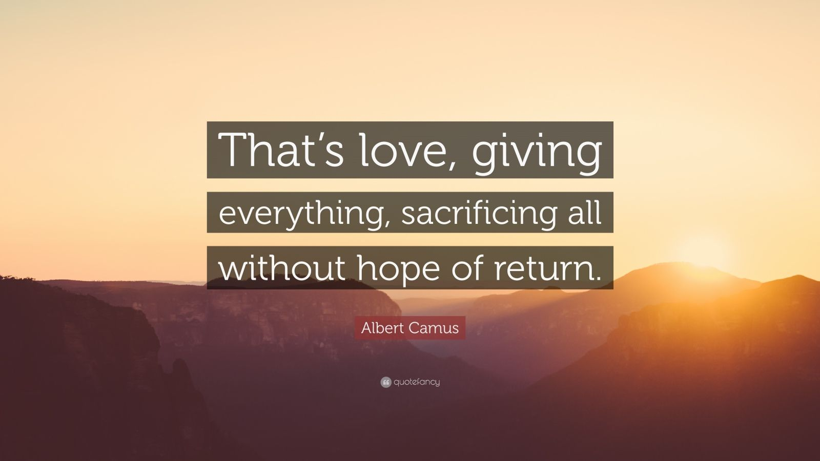 "Albert Camus Quote: ""That's love, giving everything, sacrificing all without hope of return."""