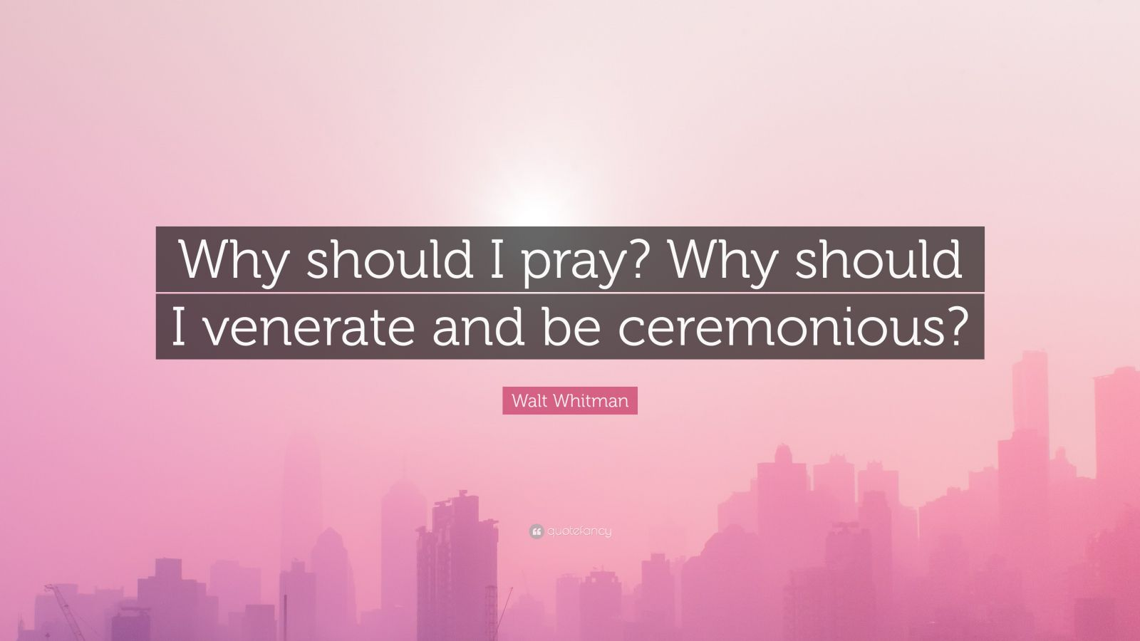 """Walt Whitman Quote: """"Why should I pray? Why should I venerate and be ceremonious?"""""""