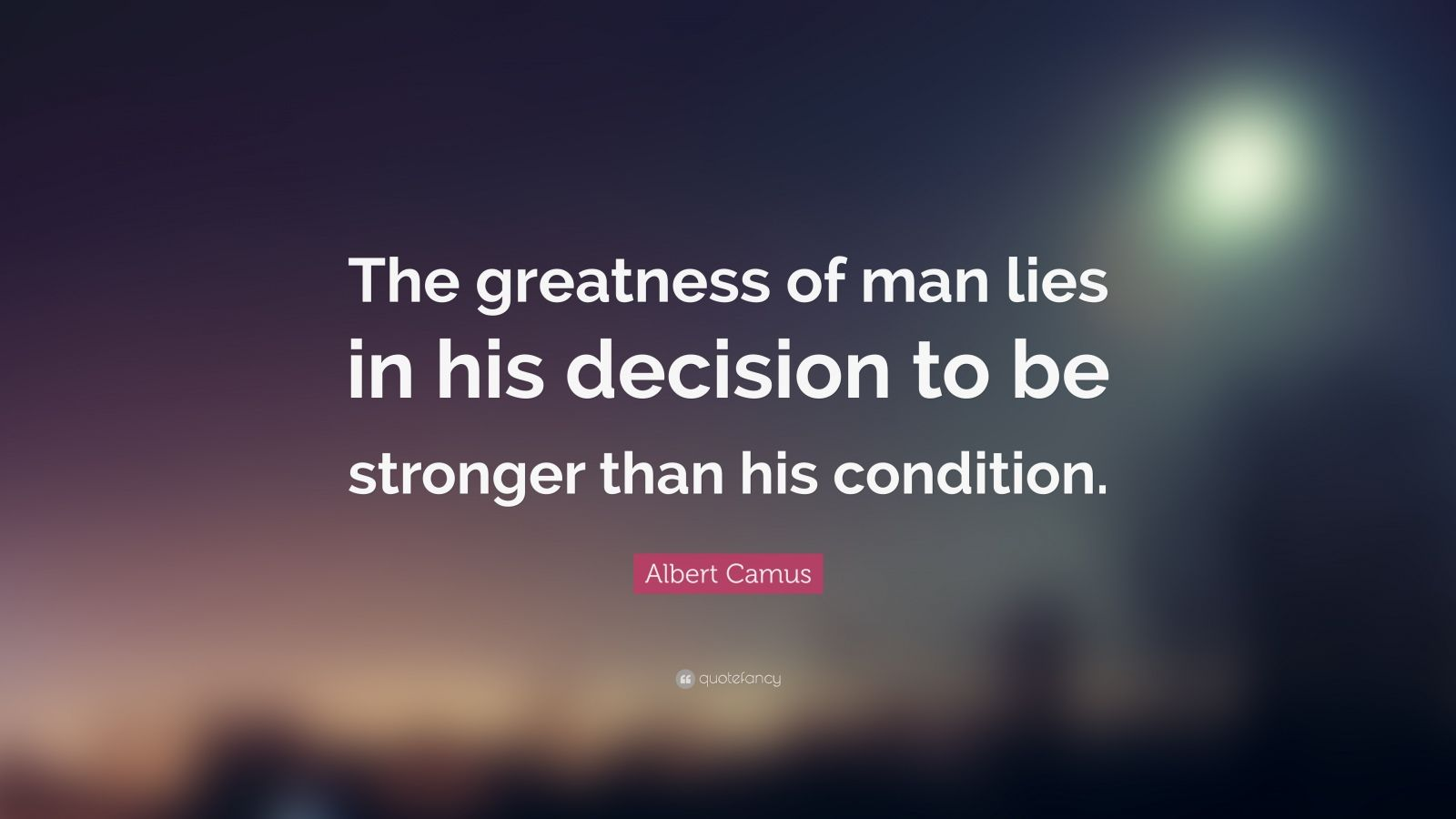 """Albert Camus Quote: """"The greatness of man lies in his decision to be stronger than his condition."""""""