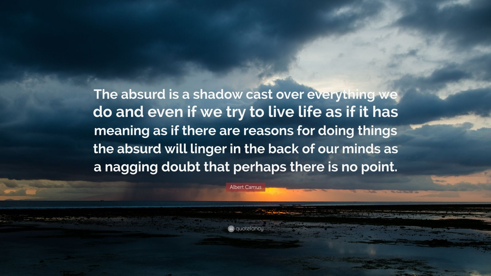 "Albert Camus Quote: ""The absurd is a shadow cast over everything we do and even if we try to live life as if it has meaning as if there are reasons for doing things the absurd will linger in the back of our minds as a nagging doubt that perhaps there is no point."""