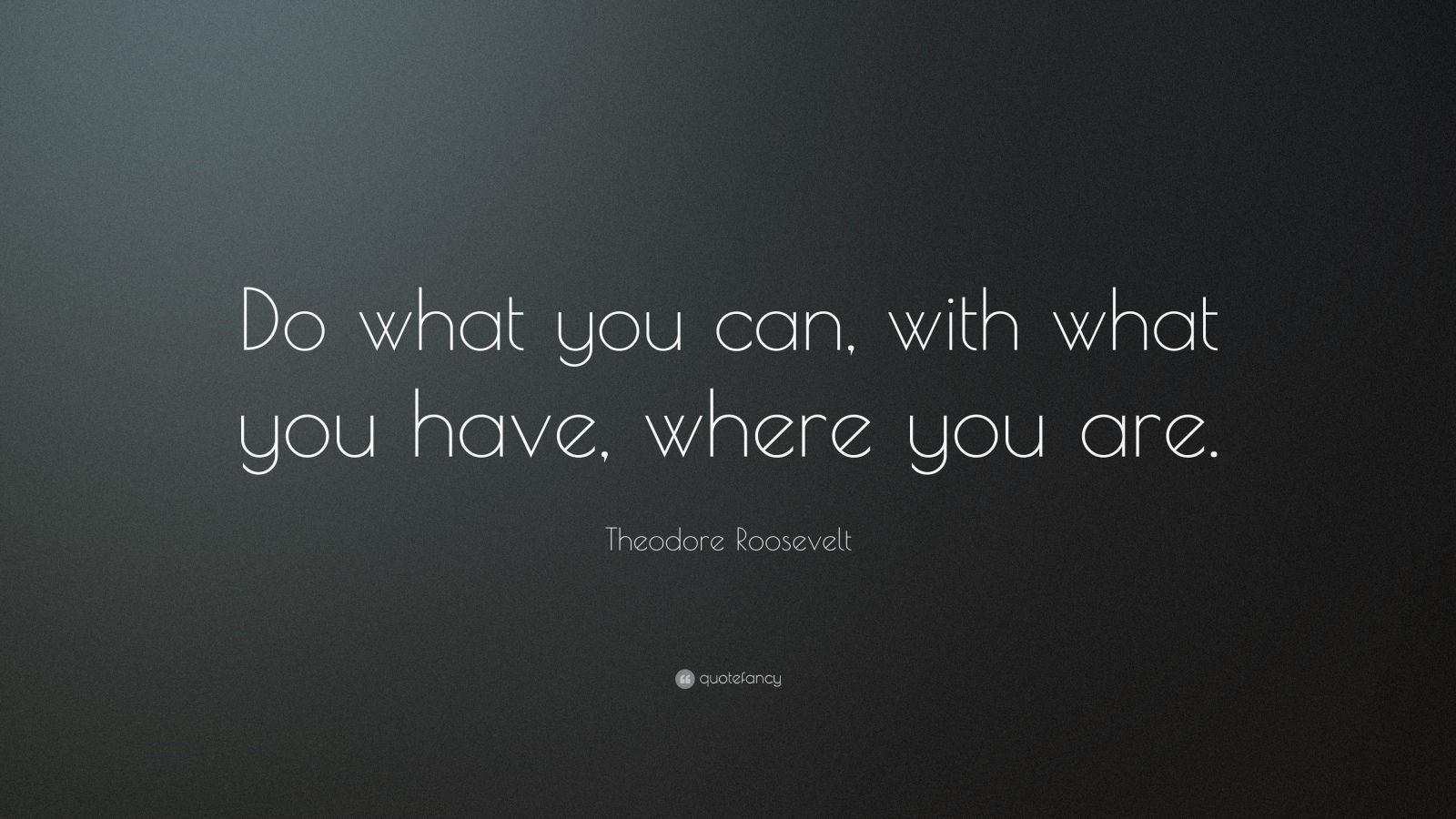 """Theodore Roosevelt Quote: """"Do what you can, with what you have, where you are."""""""