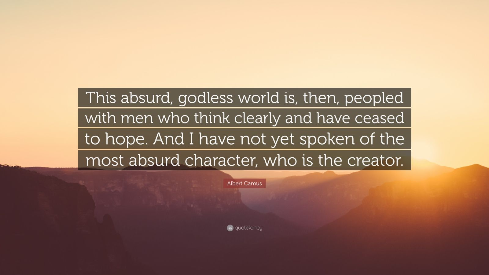 """Albert Camus Quote: """"This absurd, godless world is, then, peopled with men who think clearly and have ceased to hope. And I have not yet spoken of the most absurd character, who is the creator."""""""