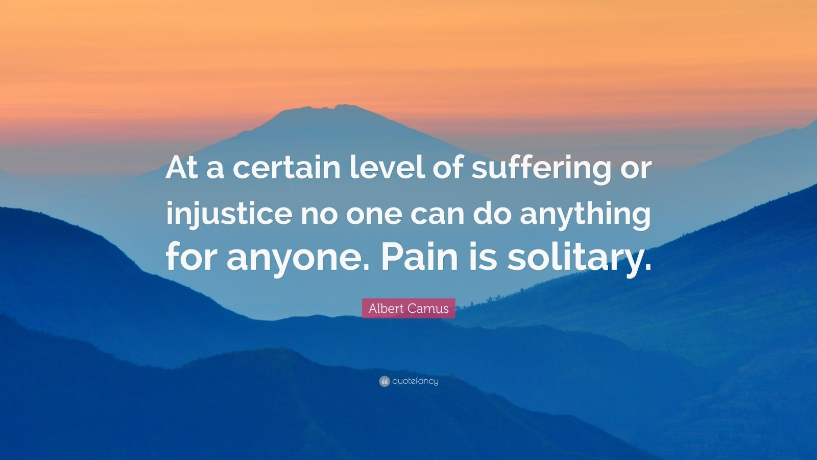 """Albert Camus Quote: """"At a certain level of suffering or injustice no one can do anything for anyone. Pain is solitary."""""""