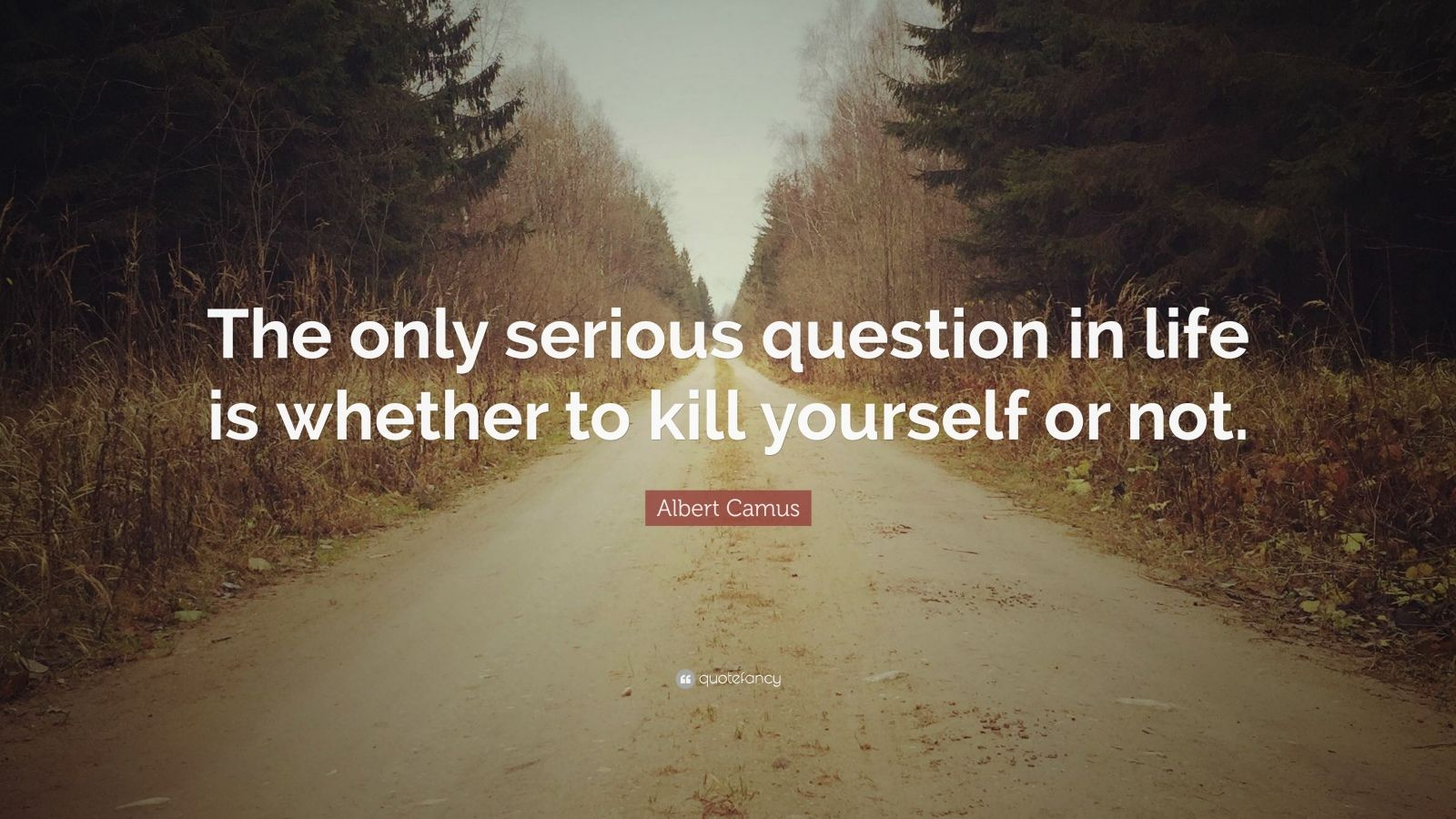 """Albert Camus Quote: """"The only serious question in life is whether to kill yourself or not."""""""