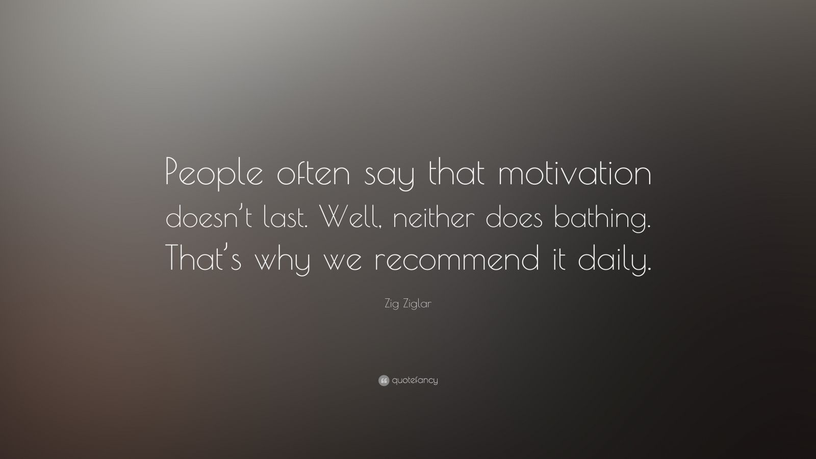 "Zig Ziglar Quote: ""People often say that motivation doesn't last. Well, neither does bathing – that's why we recommend it daily."""
