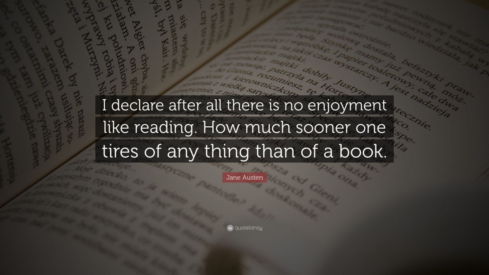 "Jane Austen Quote: ""I declare after all there is no enjoyment like reading. How much sooner one tires of any thing than of a book."""