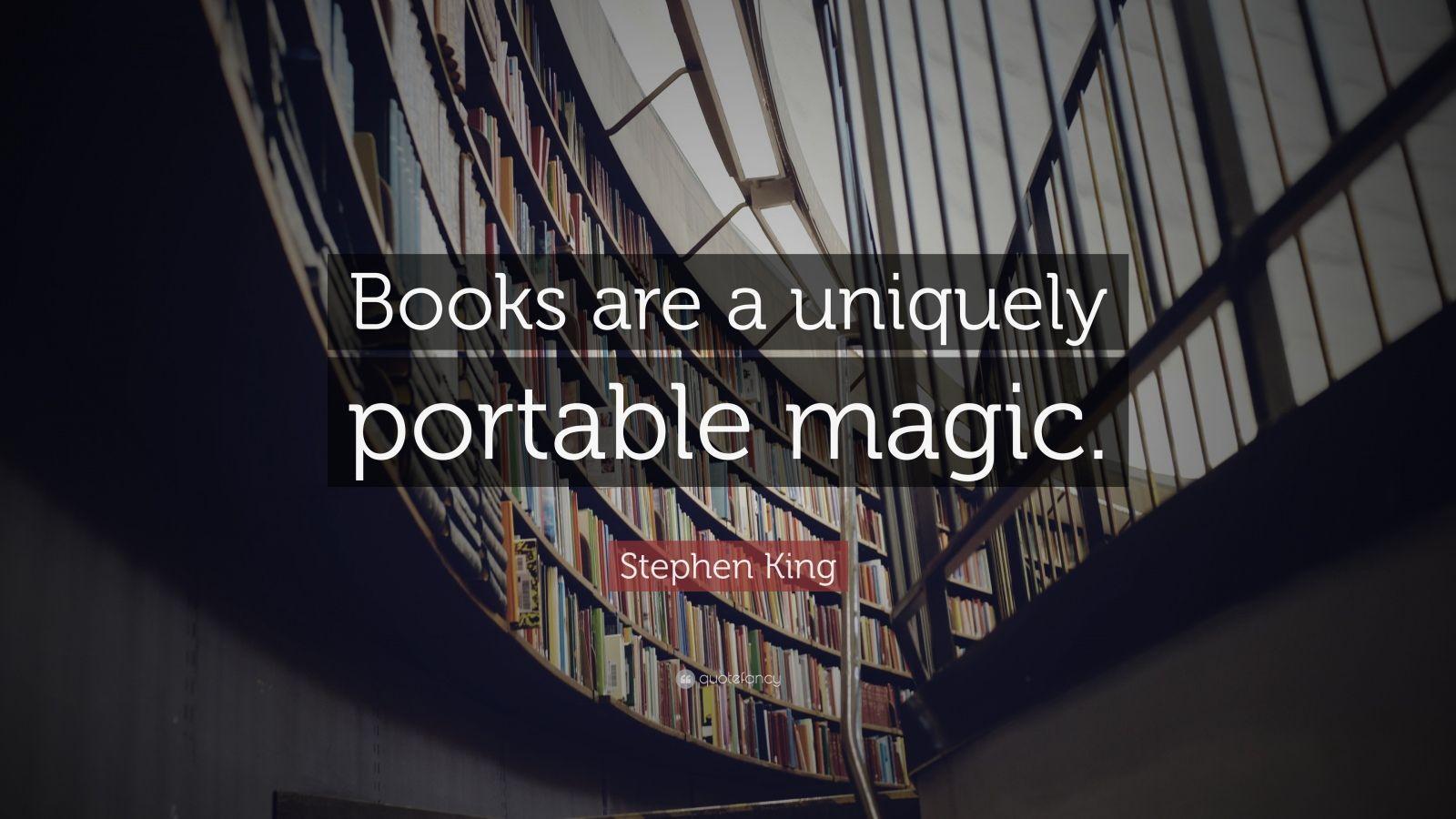 """Stephen King Quote: """"Books are a uniquely portable magic."""""""
