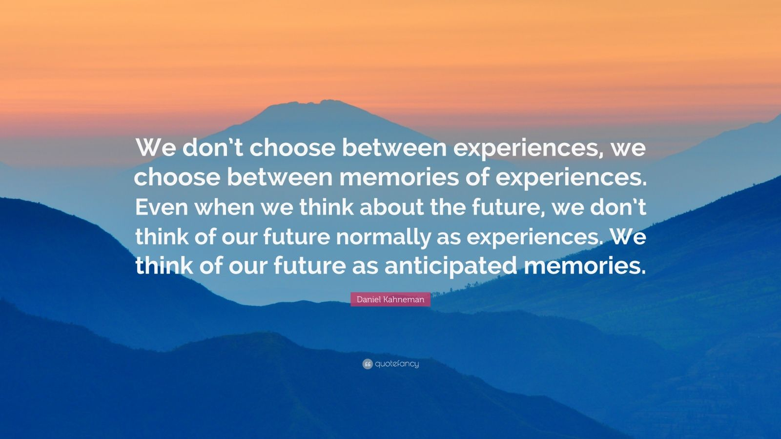 "Daniel Kahneman Quote: ""We don't choose between experiences, we choose between memories of experiences. Even when we think about the future, we don't think of our future normally as experiences. We think of our future as anticipated memories."""