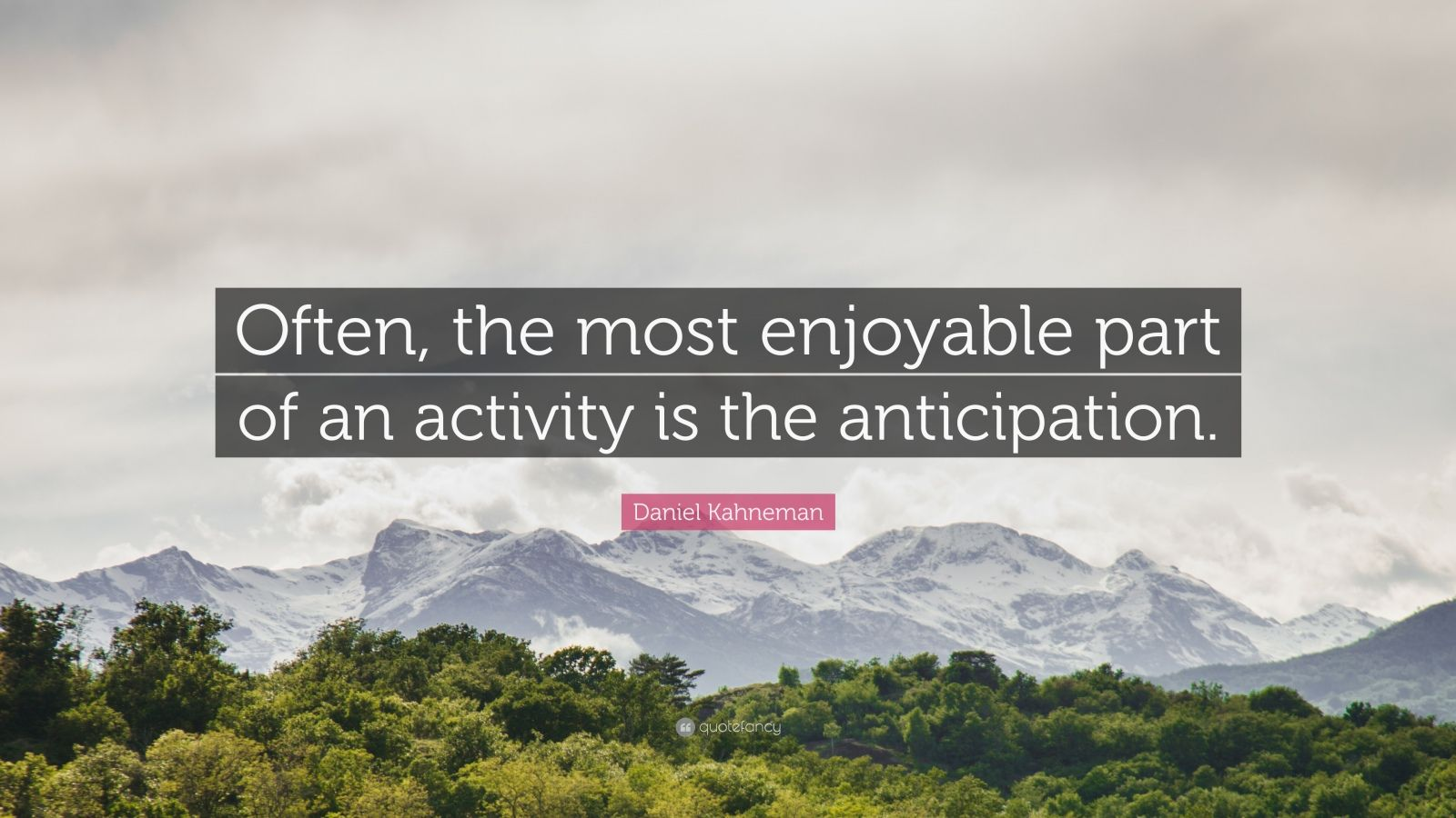 "Daniel Kahneman Quote: ""Often, the most enjoyable part of an activity is the anticipation."""