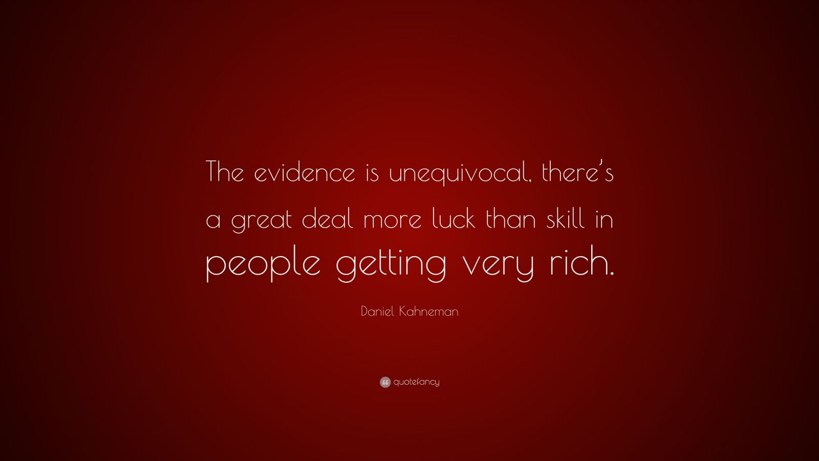 """Daniel Kahneman Quote: """"The evidence is unequivocal, there's a great deal more luck than skill in people getting very rich."""""""