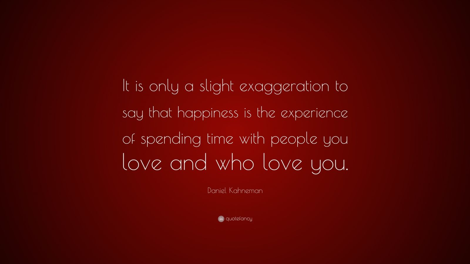 """Daniel Kahneman Quote: """"It is only a slight exaggeration to say that happiness is the experience of spending time with people you love and who love you."""""""
