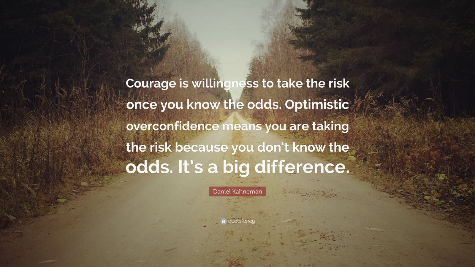 "Daniel Kahneman Quote: ""Courage is willingness to take the risk once you know the odds. Optimistic overconfidence means you are taking the risk because you don't know the odds. It's a big difference."""