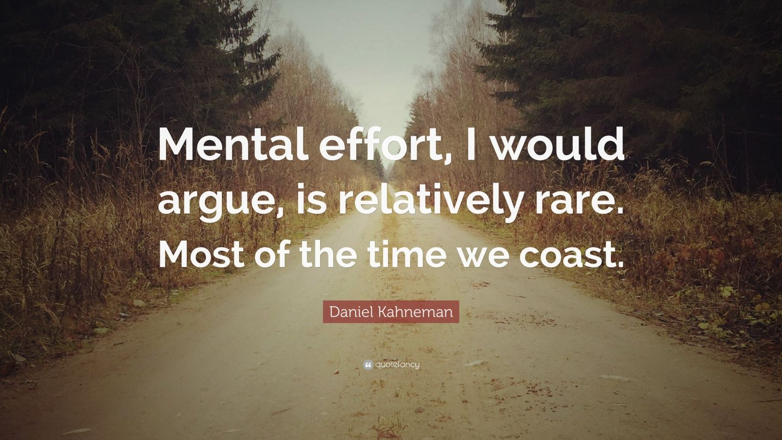 "Daniel Kahneman Quote: ""Mental effort, I would argue, is relatively rare. Most of the time we coast."""