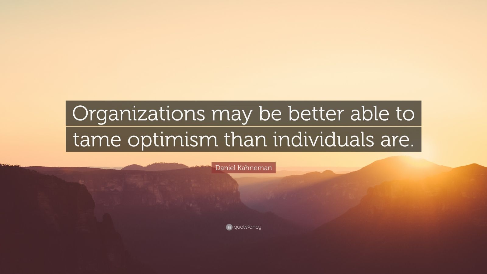 "Daniel Kahneman Quote: ""Organizations may be better able to tame optimism than individuals are."""