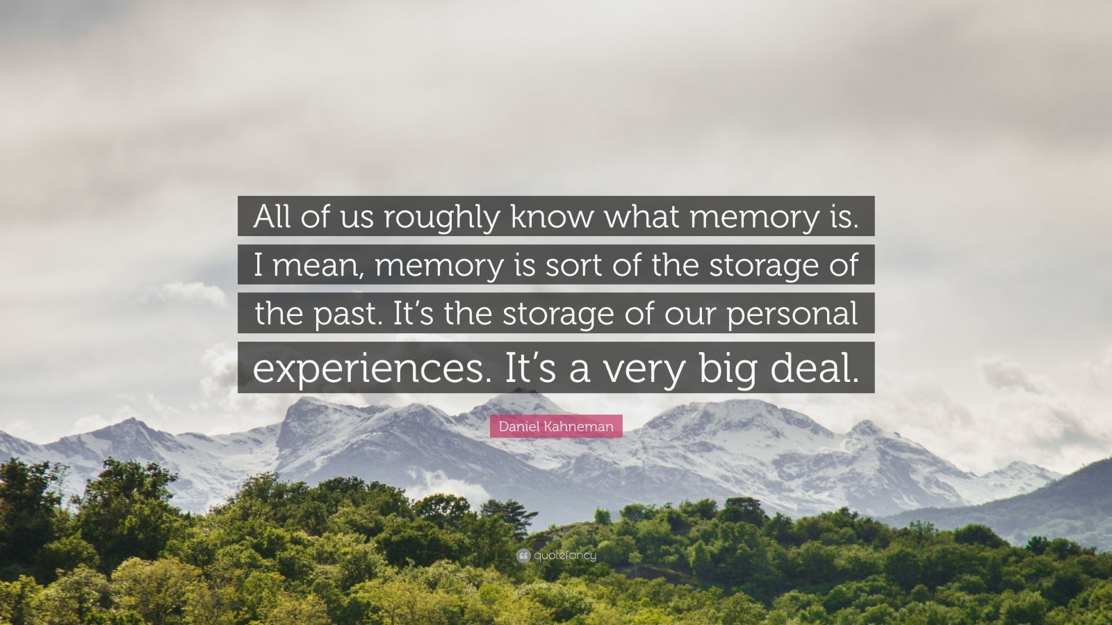 """Daniel Kahneman Quote: """"All of us roughly know what memory is. I mean, memory is sort of the storage of the past. It's the storage of our personal experiences. It's a very big deal."""""""