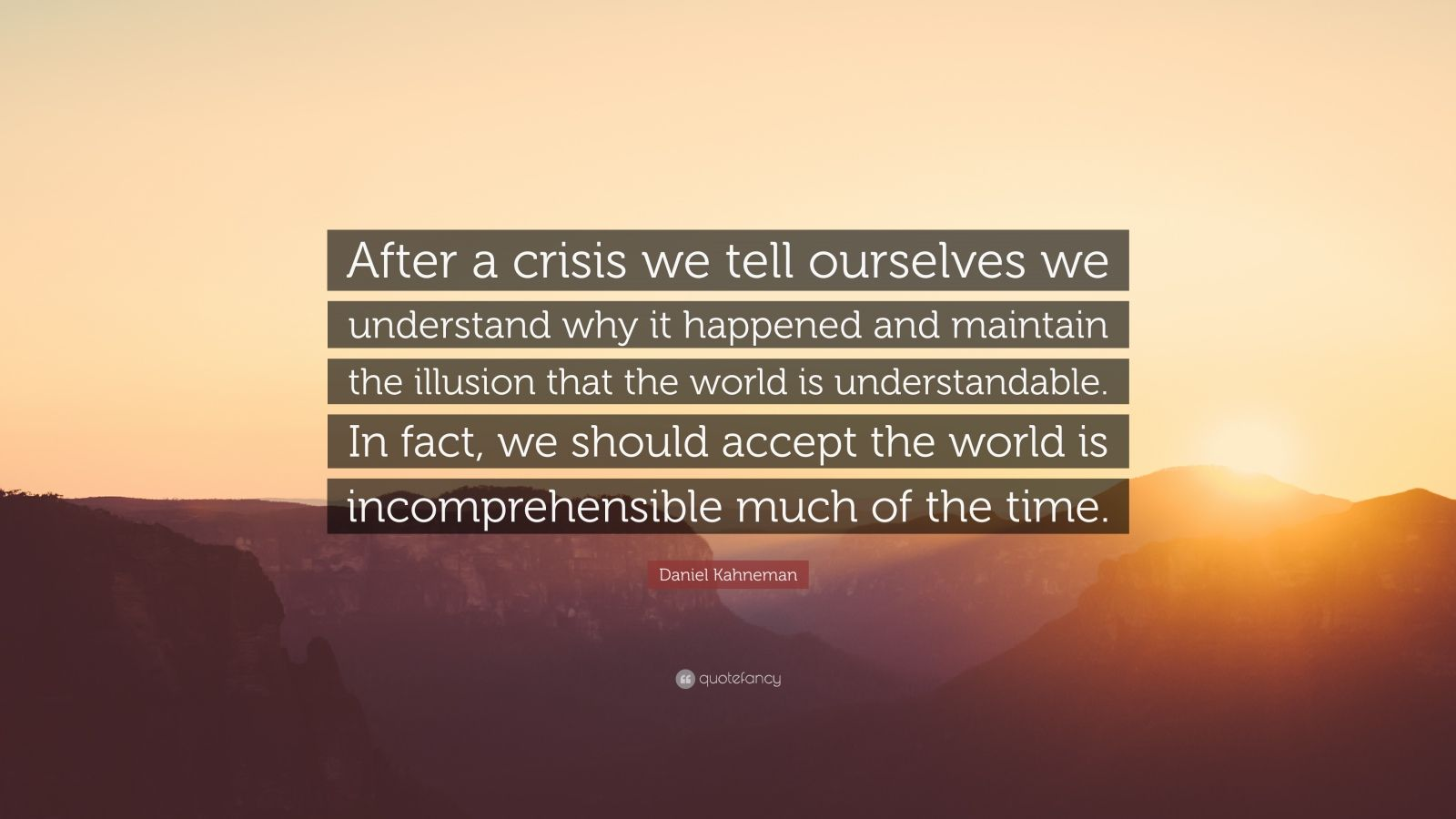 """Daniel Kahneman Quote: """"After a crisis we tell ourselves we understand why it happened and maintain the illusion that the world is understandable. In fact, we should accept the world is incomprehensible much of the time."""""""