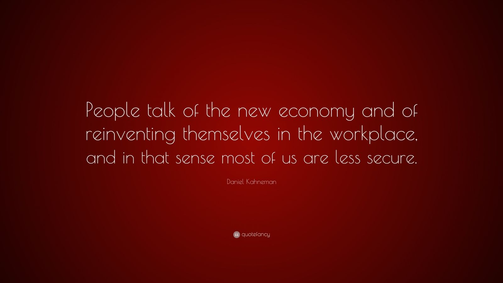 "Daniel Kahneman Quote: ""People talk of the new economy and of reinventing themselves in the workplace, and in that sense most of us are less secure."""