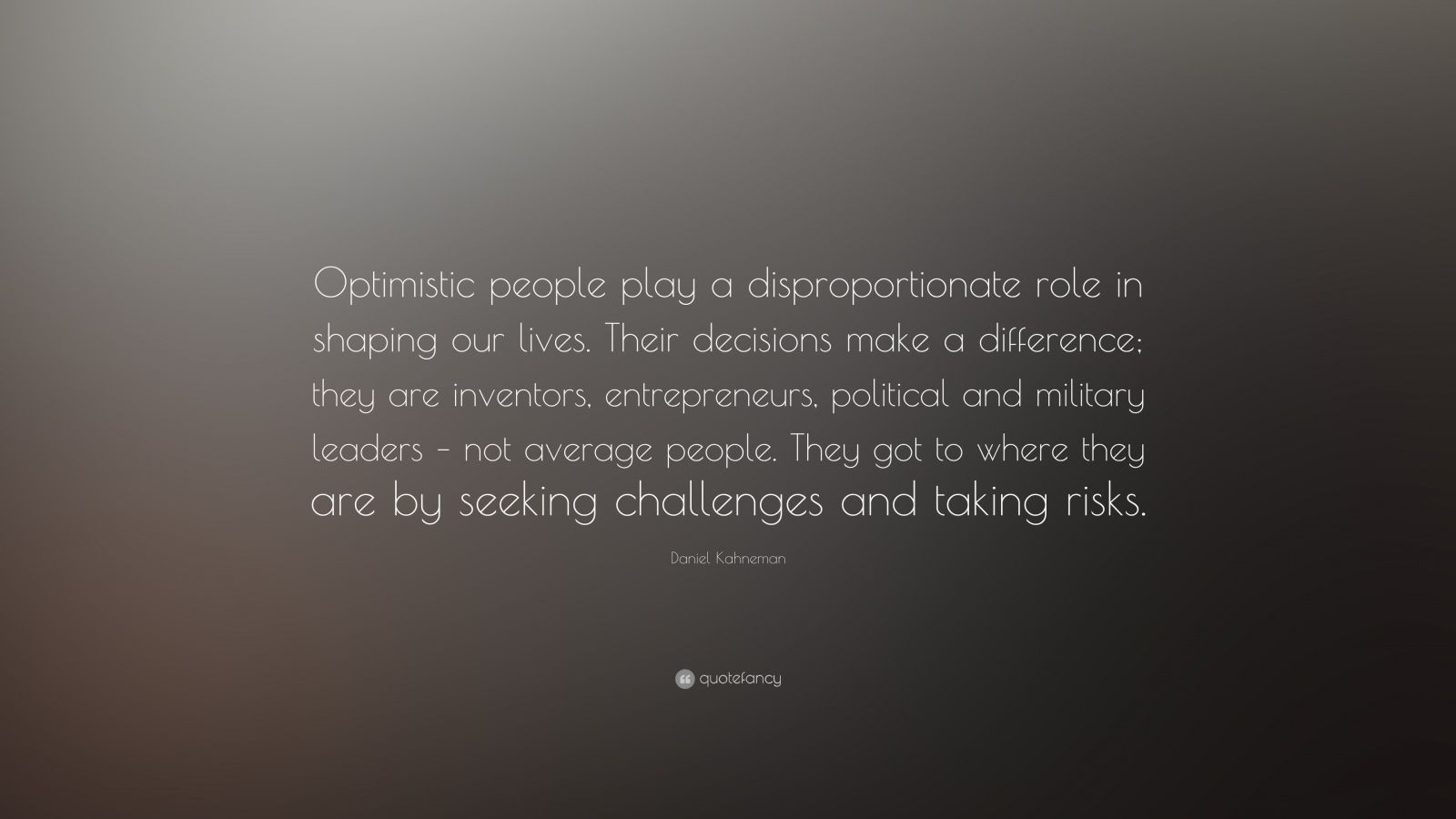 """Daniel Kahneman Quote: """"Optimistic people play a disproportionate role in shaping our lives. Their decisions make a difference; they are inventors, entrepreneurs, political and military leaders – not average people. They got to where they are by seeking challenges and taking risks."""""""