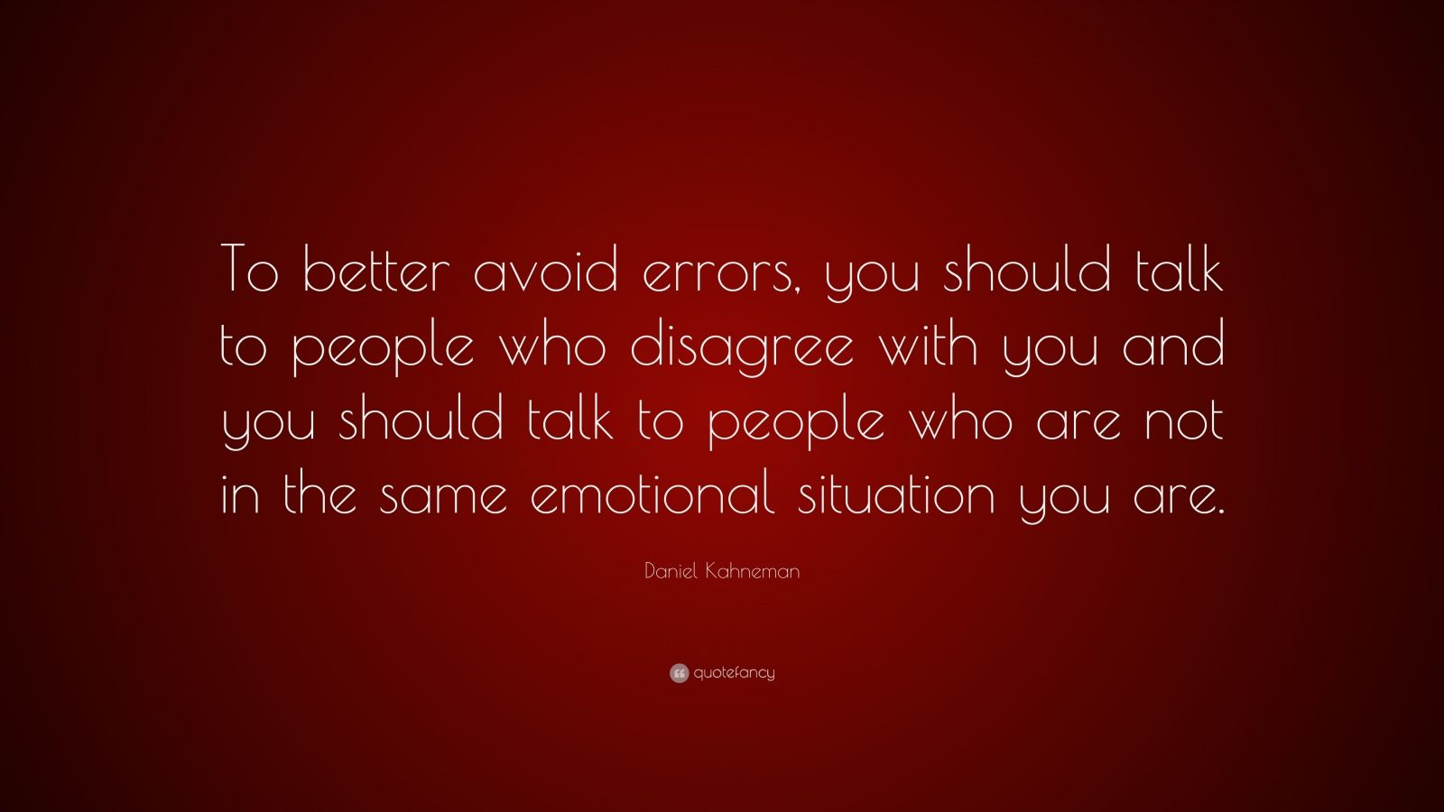 "Daniel Kahneman Quote: ""To better avoid errors, you should talk to people who disagree with you and you should talk to people who are not in the same emotional situation you are."""
