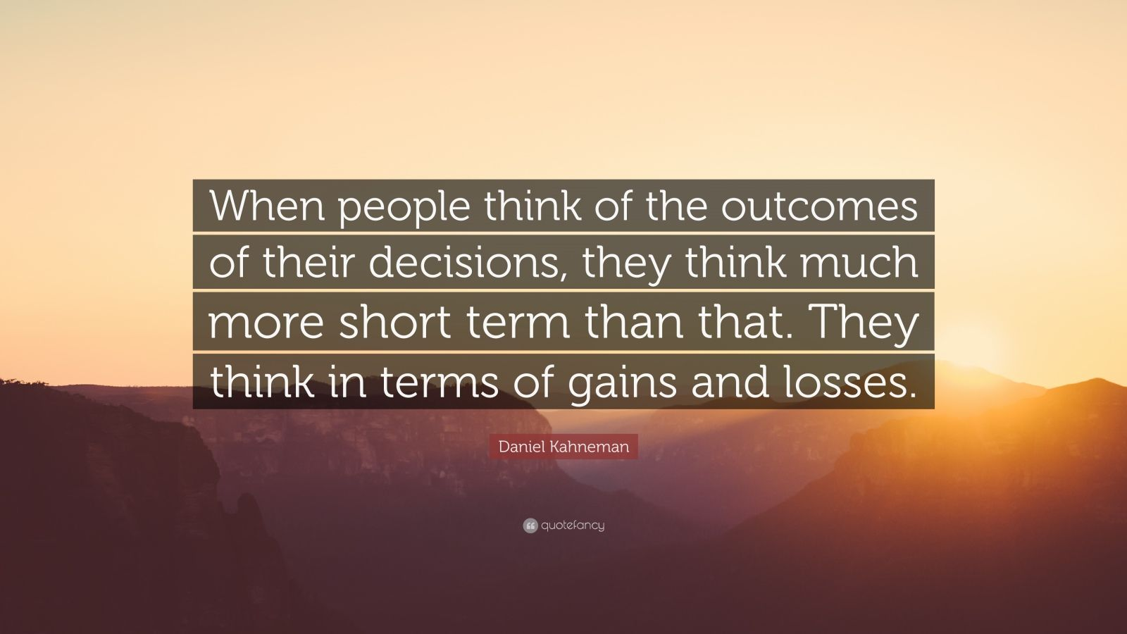 "Daniel Kahneman Quote: ""When people think of the outcomes of their decisions, they think much more short term than that. They think in terms of gains and losses."""