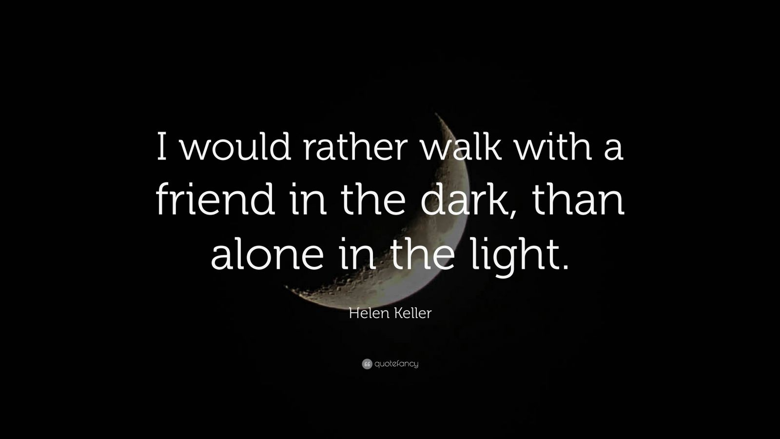 "Helen Keller Quote: ""I would rather walk with a friend in the dark, than alone in the light."""