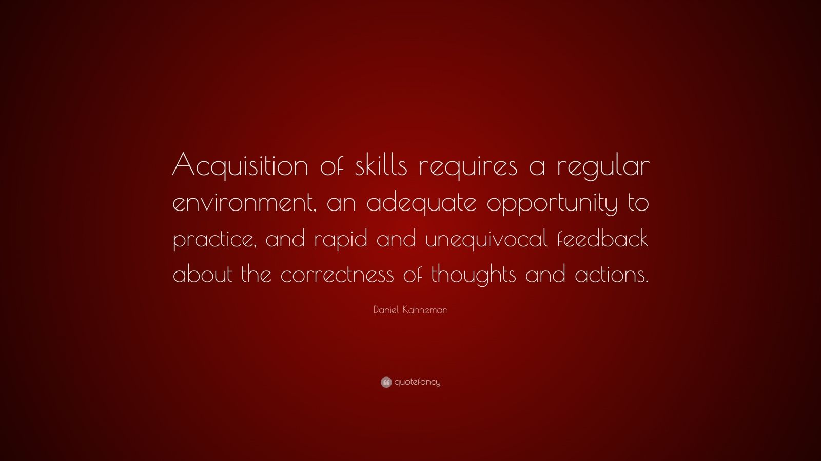 "Daniel Kahneman Quote: ""Acquisition of skills requires a regular environment, an adequate opportunity to practice, and rapid and unequivocal feedback about the correctness of thoughts and actions."""