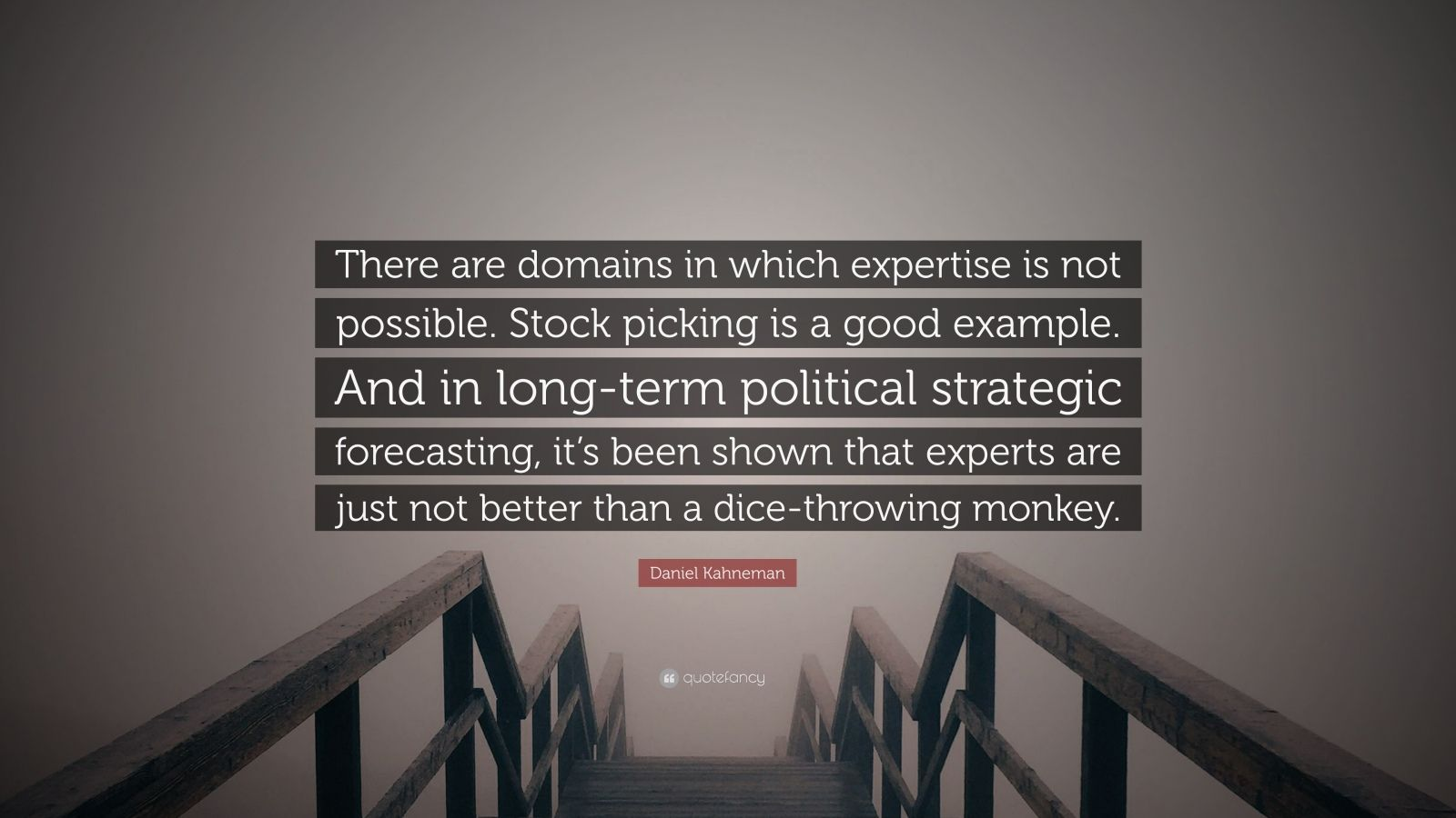 "Daniel Kahneman Quote: ""There are domains in which expertise is not possible. Stock picking is a good example. And in long-term political strategic forecasting, it's been shown that experts are just not better than a dice-throwing monkey."""