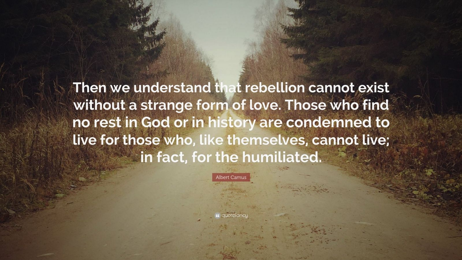 "Albert Camus Quote: ""Then we understand that rebellion cannot exist without a strange form of love. Those who find no rest in God or in history are condemned to live for those who, like themselves, cannot live; in fact, for the humiliated."""